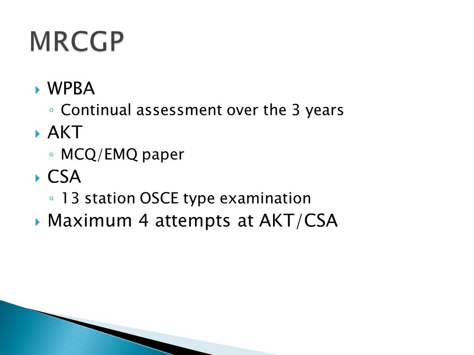  WPBA ◦ Continual assessment over the 3 years  AKT ◦ MCQ/EMQ paper  CSA ◦ 13 station OSCE type examination  Maximum 4 attempts at AKT/CSA