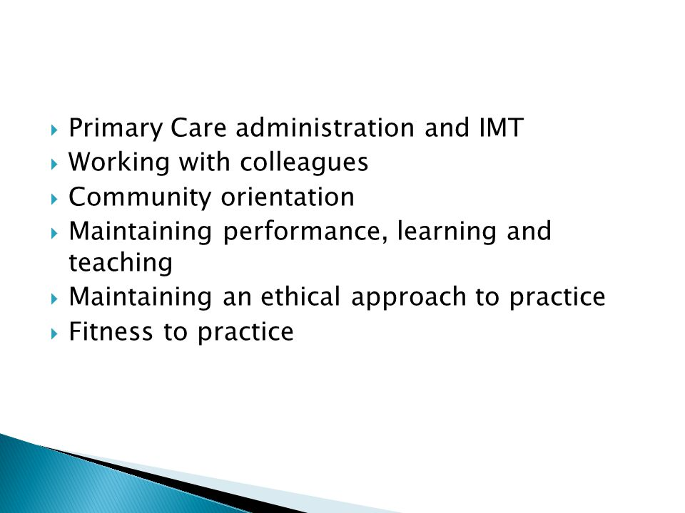  Primary Care administration and IMT  Working with colleagues  Community orientation  Maintaining performance, learning and teaching  Maintaining an ethical approach to practice  Fitness to practice