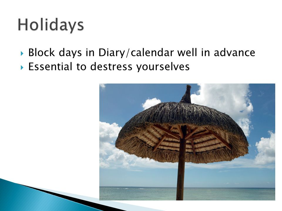  Block days in Diary/calendar well in advance  Essential to destress yourselves