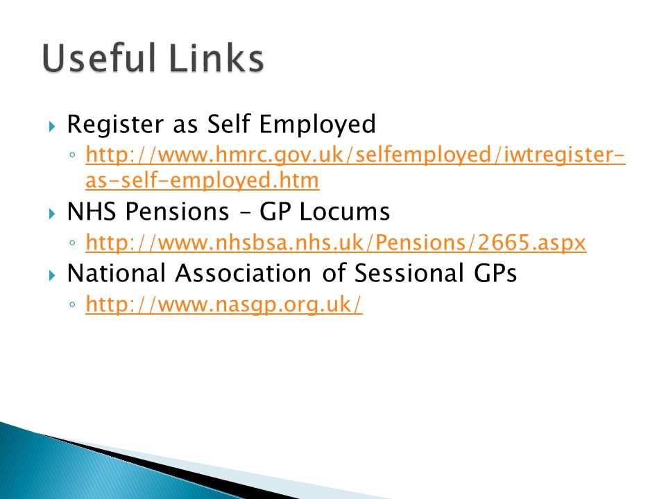  Register as Self Employed ◦ http://www.hmrc.gov.uk/selfemployed/iwtregister- as-self-employed.htm http://www.hmrc.gov.uk/selfemployed/iwtregister- as-self-employed.htm  NHS Pensions – GP Locums ◦ http://www.nhsbsa.nhs.uk/Pensions/2665.aspx http://www.nhsbsa.nhs.uk/Pensions/2665.aspx  National Association of Sessional GPs ◦ http://www.nasgp.org.uk/ http://www.nasgp.org.uk/