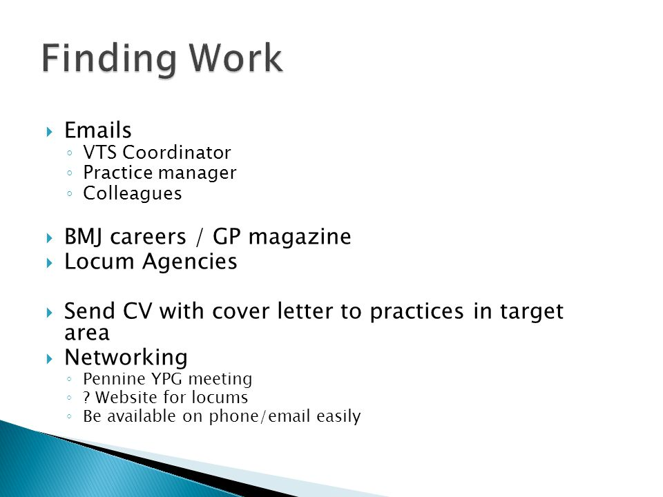  Emails ◦ VTS Coordinator ◦ Practice manager ◦ Colleagues  BMJ careers / GP magazine  Locum Agencies  Send CV with cover letter to practices in target area  Networking ◦ Pennine YPG meeting ◦ .