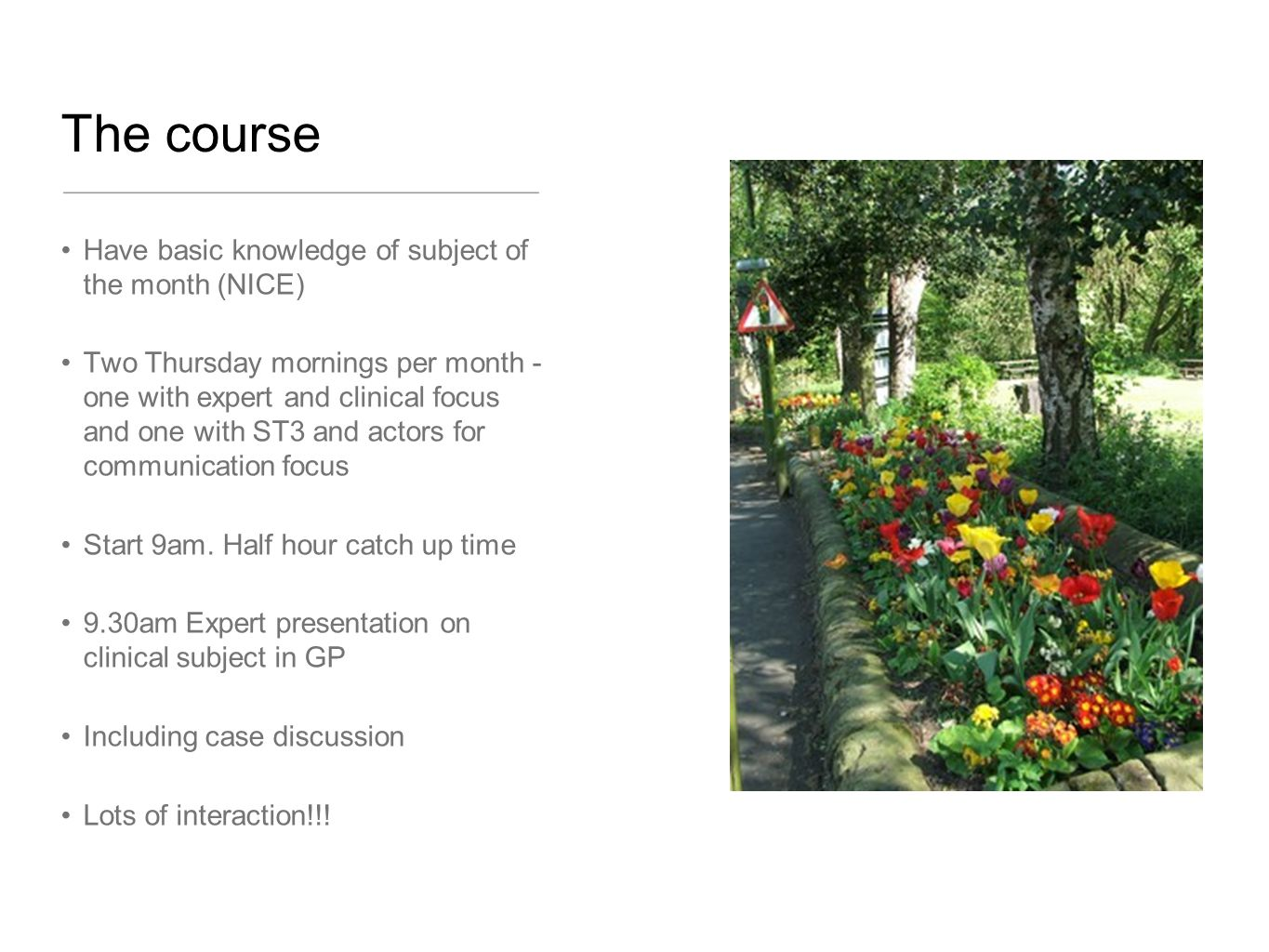 The course Have basic knowledge of subject of the month (NICE) Two Thursday mornings per month - one with expert and clinical focus and one with ST3 and actors for communication focus Start 9am.