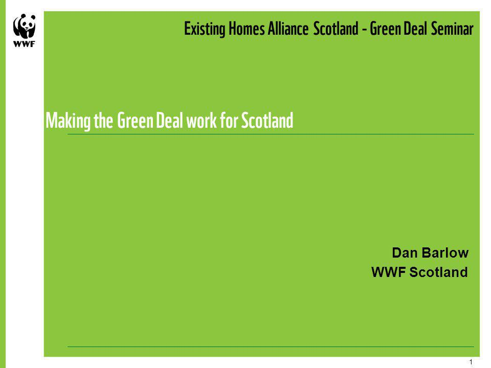 1 Existing Homes Alliance Scotland - Green Deal Seminar Making the Green Deal work for Scotland Dan Barlow WWF Scotland