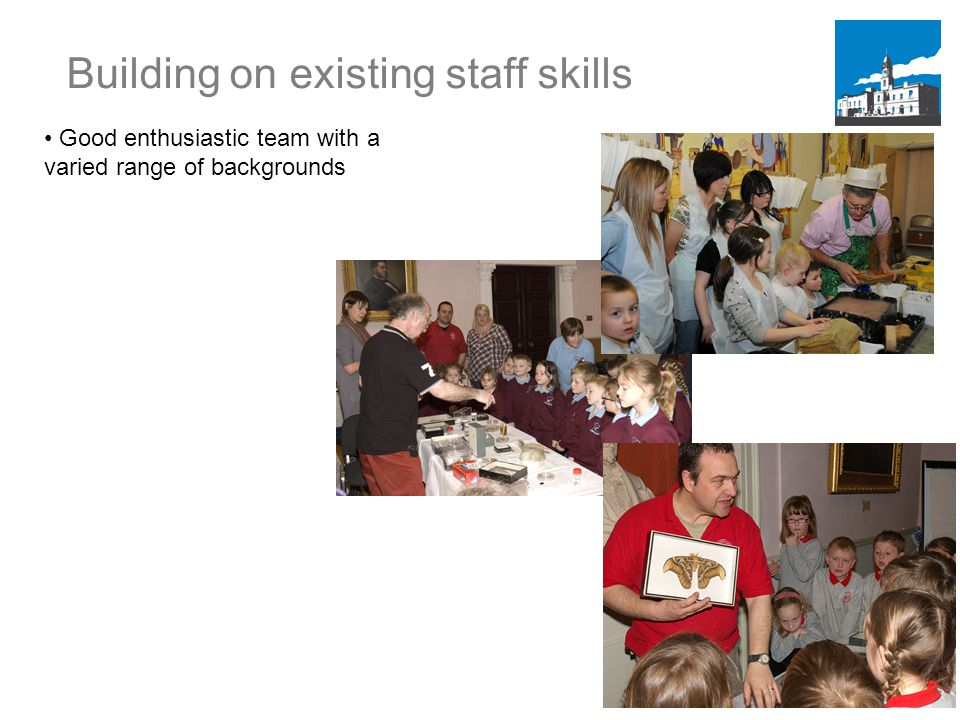 Building on existing staff skills Good enthusiastic team with a varied range of backgrounds