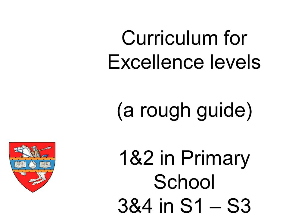 Curriculum for Excellence levels (a rough guide) 1&2 in Primary School 3&4 in S1 – S3