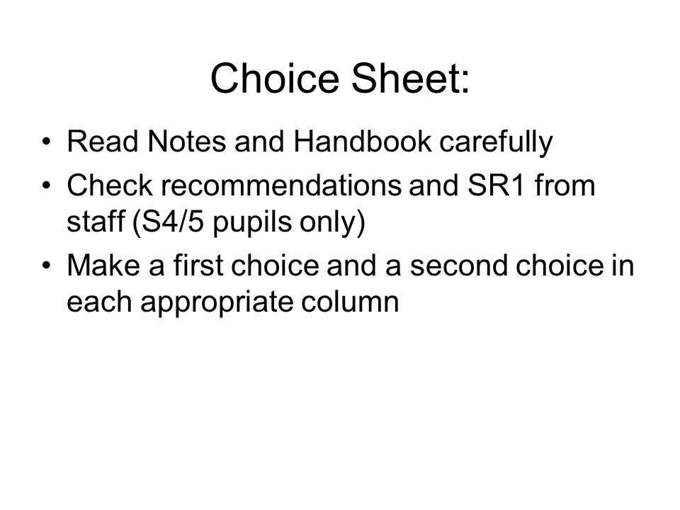 Choice Sheet: Read Notes and Handbook carefully Check recommendations and SR1 from staff (S4/5 pupils only) Make a first choice and a second choice in each appropriate column