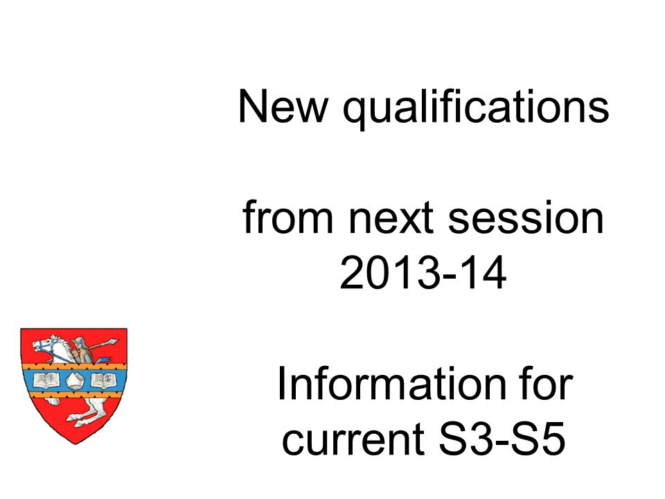 New qualifications from next session 2013-14 Information for current S3-S5