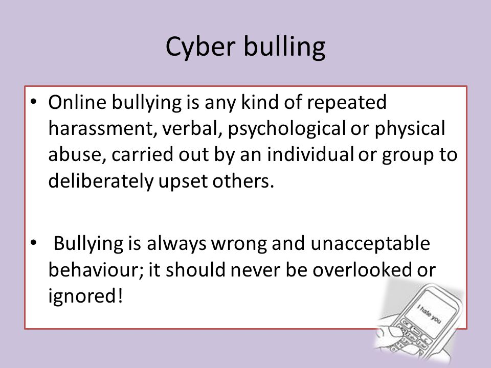 Cyber bulling Online bullying is any kind of repeated harassment, verbal, psychological or physical abuse, carried out by an individual or group to deliberately upset others.