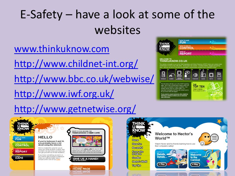 E-Safety – have a look at some of the websites www.thinkuknow.com http://www.childnet-int.org/ http://www.bbc.co.uk/webwise/ http://www.iwf.org.uk/ ht