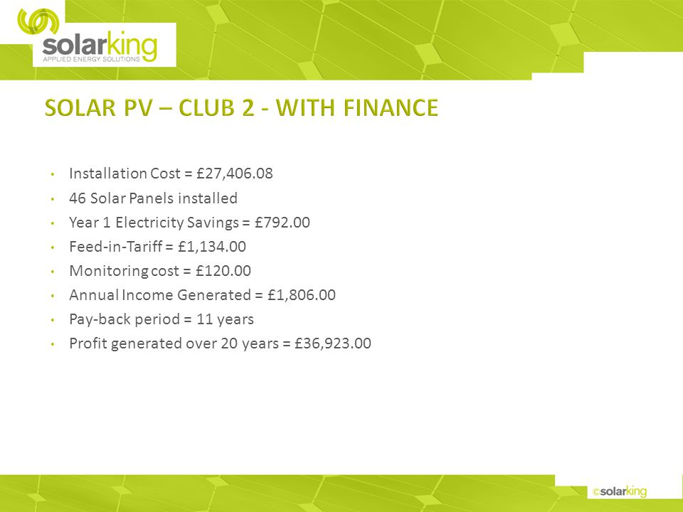 Installation Cost = £27,406.08 46 Solar Panels installed Year 1 Electricity Savings = £792.00 Feed-in-Tariff = £1,134.00 Monitoring cost = £120.00 Annual Income Generated = £1,806.00 Pay-back period = 11 years Profit generated over 20 years = £36,923.00