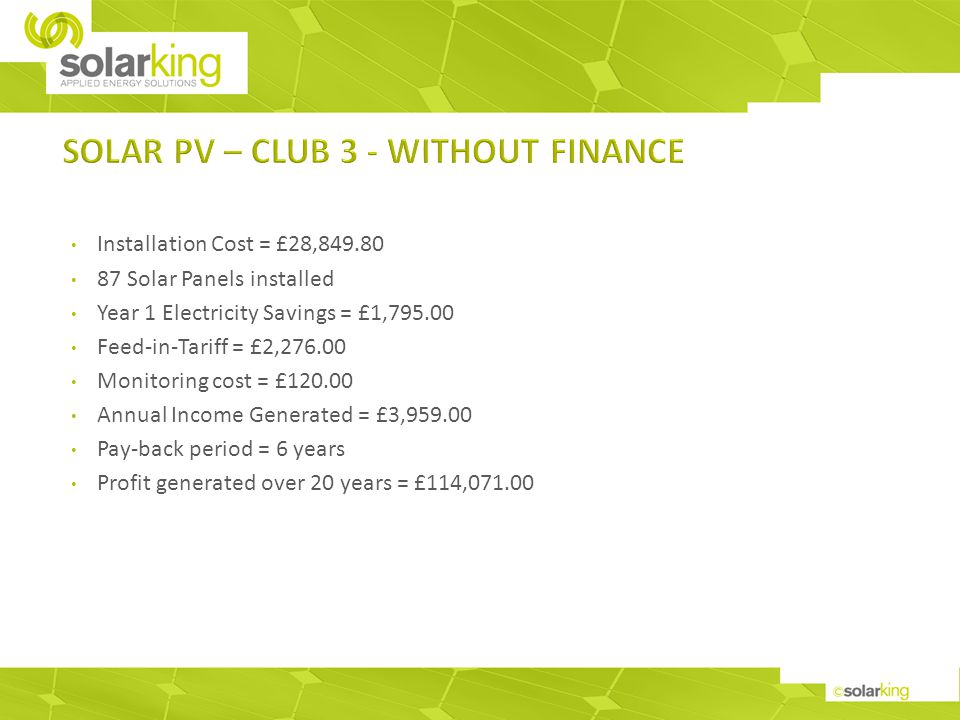 Installation Cost = £28,849.80 87 Solar Panels installed Year 1 Electricity Savings = £1,795.00 Feed-in-Tariff = £2,276.00 Monitoring cost = £120.00 Annual Income Generated = £3,959.00 Pay-back period = 6 years Profit generated over 20 years = £114,071.00