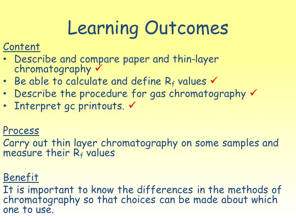 Learning Outcomes Content Describe and compare paper and thin-layer chromatography Be able to calculate and define R f values Describe the procedure for gas chromatography Interpret gc printouts.
