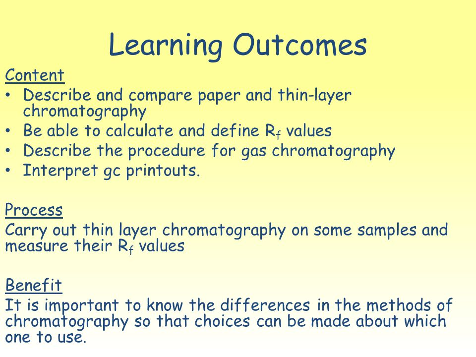 Learning Outcomes Content Describe and compare paper and thin-layer chromatography Be able to calculate and define R f values Describe the procedure f
