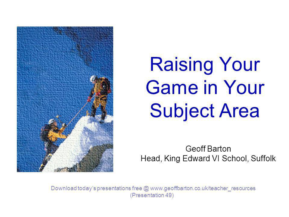 Raising Your Game in Your Subject Area Geoff Barton Head, King Edward VI School, Suffolk Download today's presentations free @ www.geoffbarton.co.uk/teacher_resources (Presentation 49)