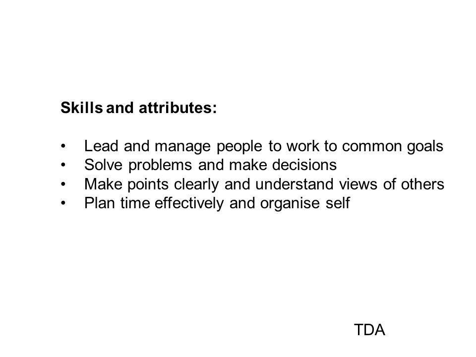 Skills and attributes: Lead and manage people to work to common goals Solve problems and make decisions Make points clearly and understand views of others Plan time effectively and organise self TDA