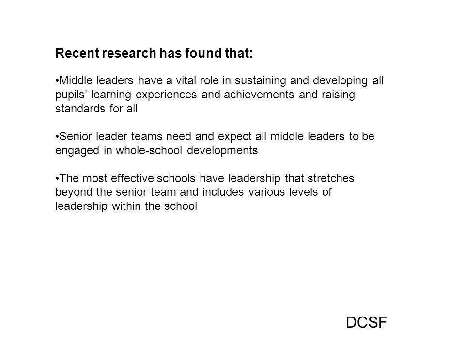 Recent research has found that: Middle leaders have a vital role in sustaining and developing all pupils' learning experiences and achievements and raising standards for all Senior leader teams need and expect all middle leaders to be engaged in whole-school developments The most effective schools have leadership that stretches beyond the senior team and includes various levels of leadership within the school DCSF