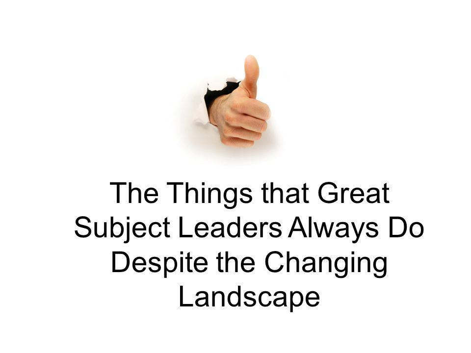 The Things that Great Subject Leaders Always Do Despite the Changing Landscape