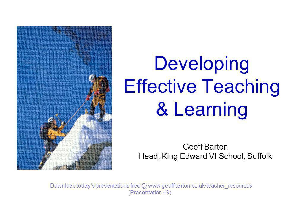 Developing Effective Teaching & Learning Geoff Barton Head, King Edward VI School, Suffolk Download today's presentations free @ www.geoffbarton.co.uk/teacher_resources (Presentation 49)