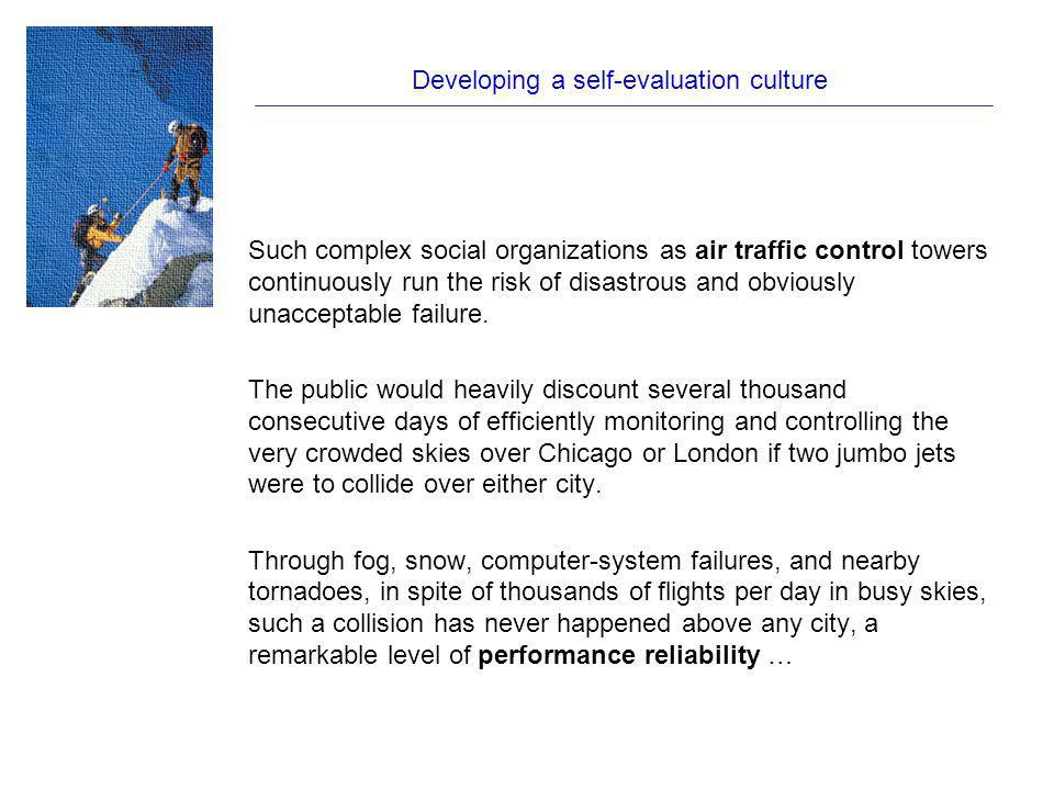 Developing a self-evaluation culture Such complex social organizations as air traffic control towers continuously run the risk of disastrous and obviously unacceptable failure.