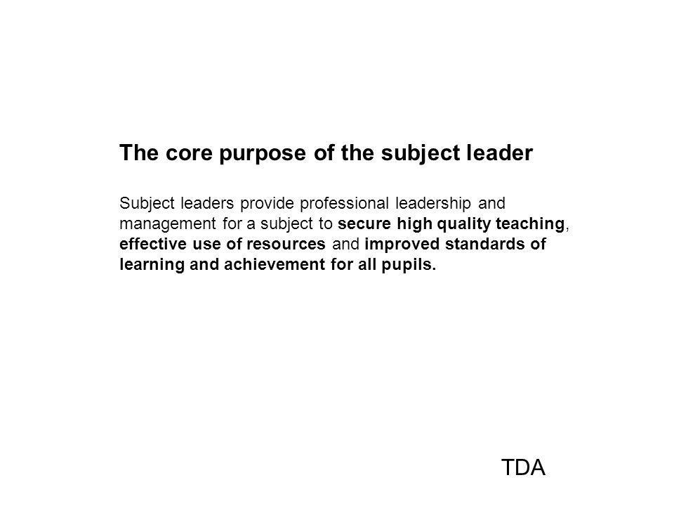The core purpose of the subject leader Subject leaders provide professional leadership and management for a subject to secure high quality teaching, effective use of resources and improved standards of learning and achievement for all pupils.