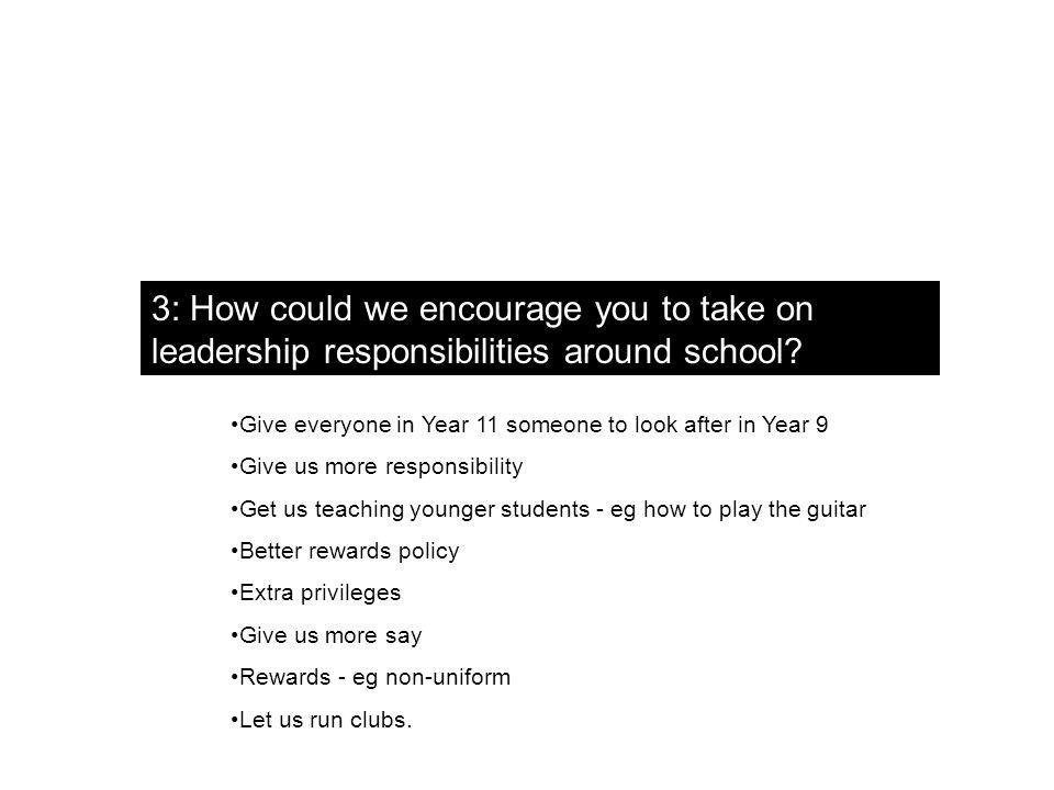 3: How could we encourage you to take on leadership responsibilities around school.