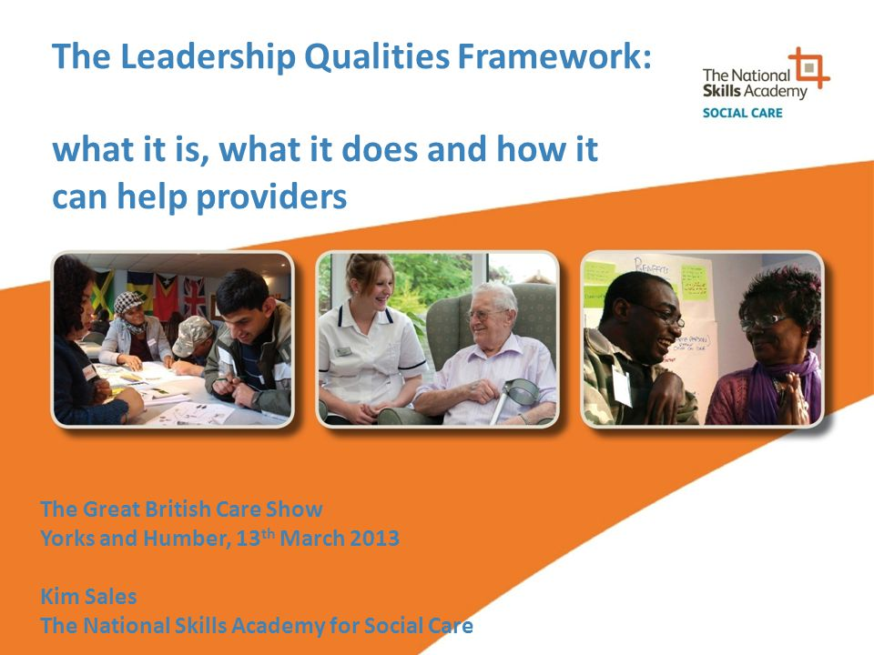 The Leadership Qualities Framework: what it is, what it does and how it can help providers The Great British Care Show Yorks and Humber, 13 th March 2