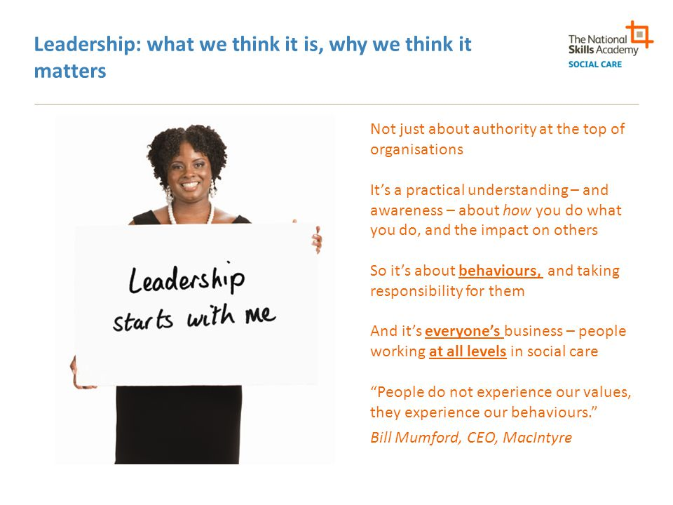 Who Cares? : key leadership behaviours Communication Adaptability Focus on continuous improvement Team working Self-awareness Ability to build relationships Coaching and development