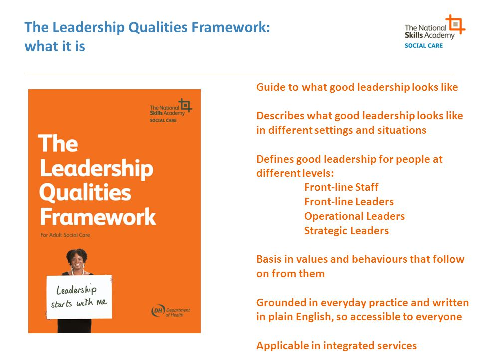 The Leadership Qualities Framework: what it is Guide to what good leadership looks like Describes what good leadership looks like in different setting