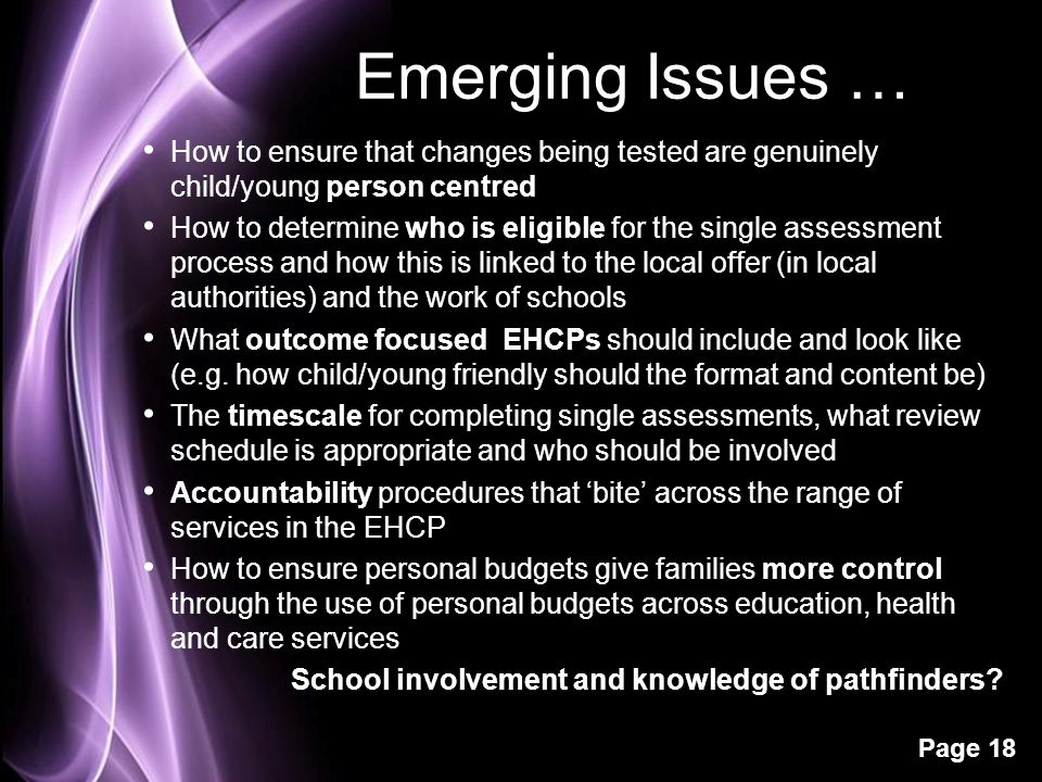 Page 18 Emerging Issues … How to ensure that changes being tested are genuinely child/young person centred How to determine who is eligible for the si