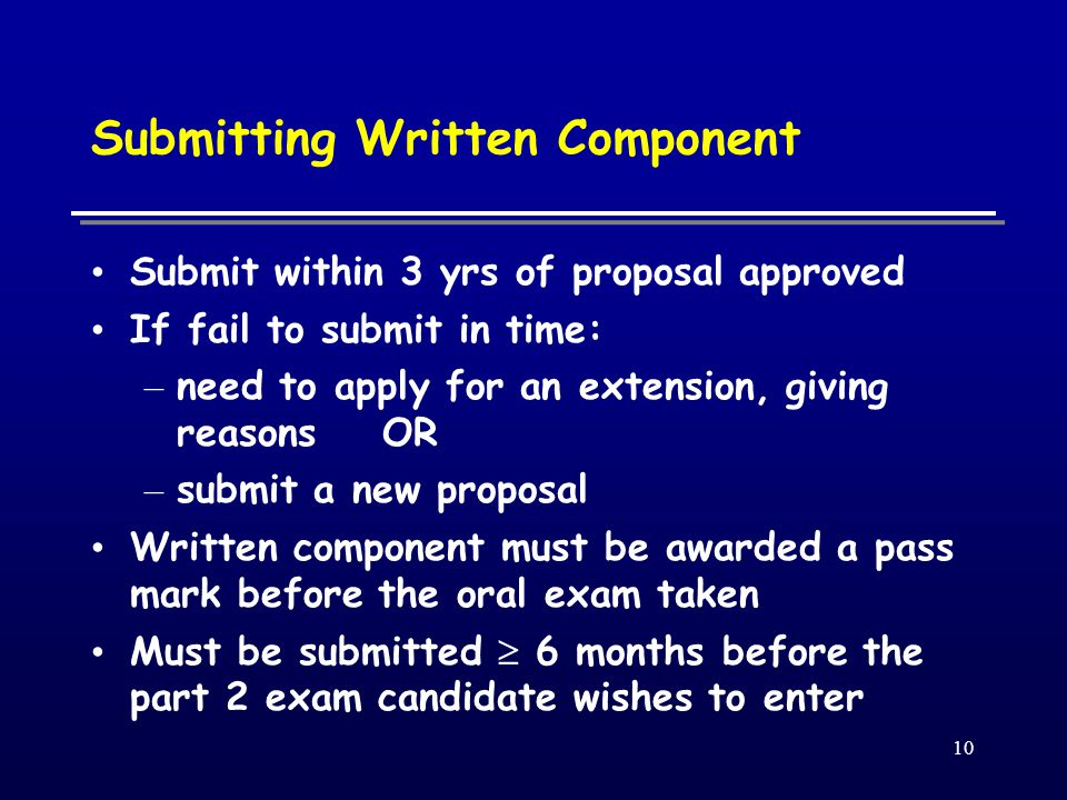 10 Submitting Written Component Submit within 3 yrs of proposal approved If fail to submit in time: – need to apply for an extension, giving reasons OR – submit a new proposal Written component must be awarded a pass mark before the oral exam taken Must be submitted  6 months before the part 2 exam candidate wishes to enter