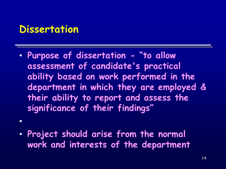 14 Dissertation Purpose of dissertation - to allow assessment of candidate s practical ability based on work performed in the department in which they are employed & their ability to report and assess the significance of their findings Project should arise from the normal work and interests of the department