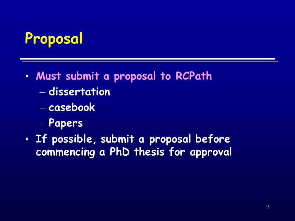7 Proposal ‏ Must submit a proposal to RCPath – dissertation – casebook – Papers If possible, submit a proposal before commencing a PhD thesis for approval
