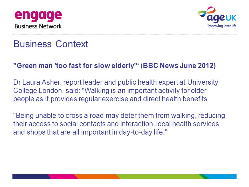 Business Context Green man too fast for slow elderly (BBC News June 2012) Dr Laura Asher, report leader and public health expert at University College London, said: Walking is an important activity for older people as it provides regular exercise and direct health benefits.