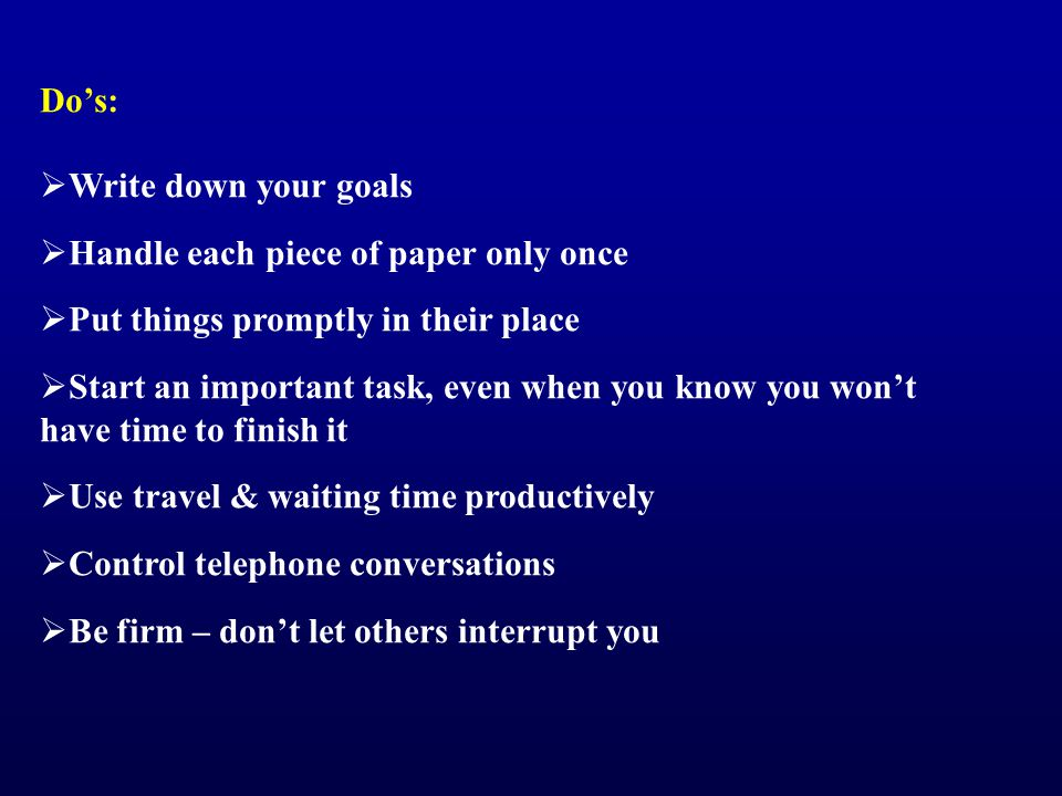 Do's:  Write down your goals  Handle each piece of paper only once  Put things promptly in their place  Start an important task, even when you know you won't have time to finish it  Use travel & waiting time productively  Control telephone conversations  Be firm – don't let others interrupt you