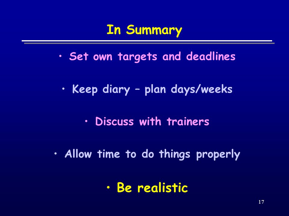 17 In Summary Set own targets and deadlines Keep diary – plan days/weeks Discuss with trainers Allow time to do things properly Be realistic
