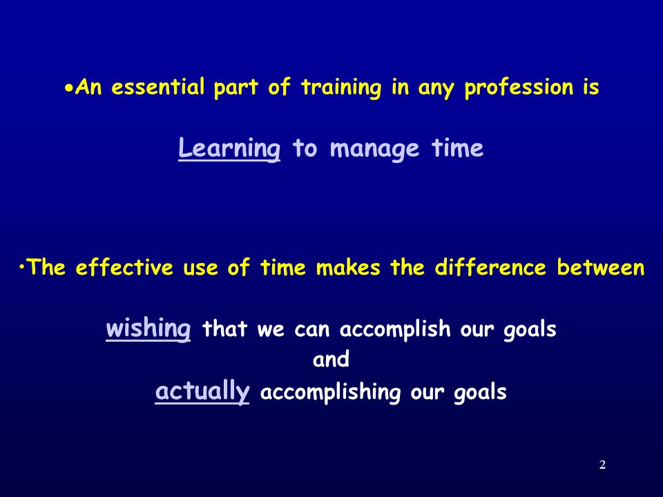 2  An essential part of training in any profession is Learning to manage time The effective use of time makes the difference between wishing that we can accomplish our goals and actually accomplishing our goals