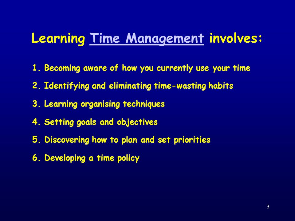 3 Learning Time Management involves: 1. Becoming aware of how you currently use your time 2.