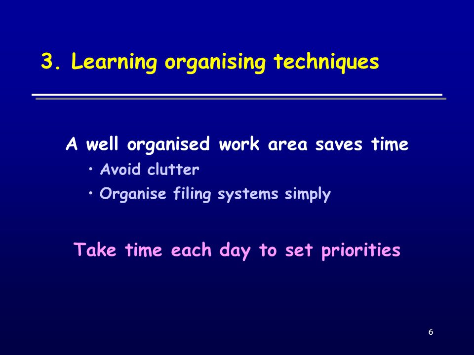6 3. Learning organising techniques A well organised work area saves time Avoid clutter Organise filing systems simply Take time each day to set prior