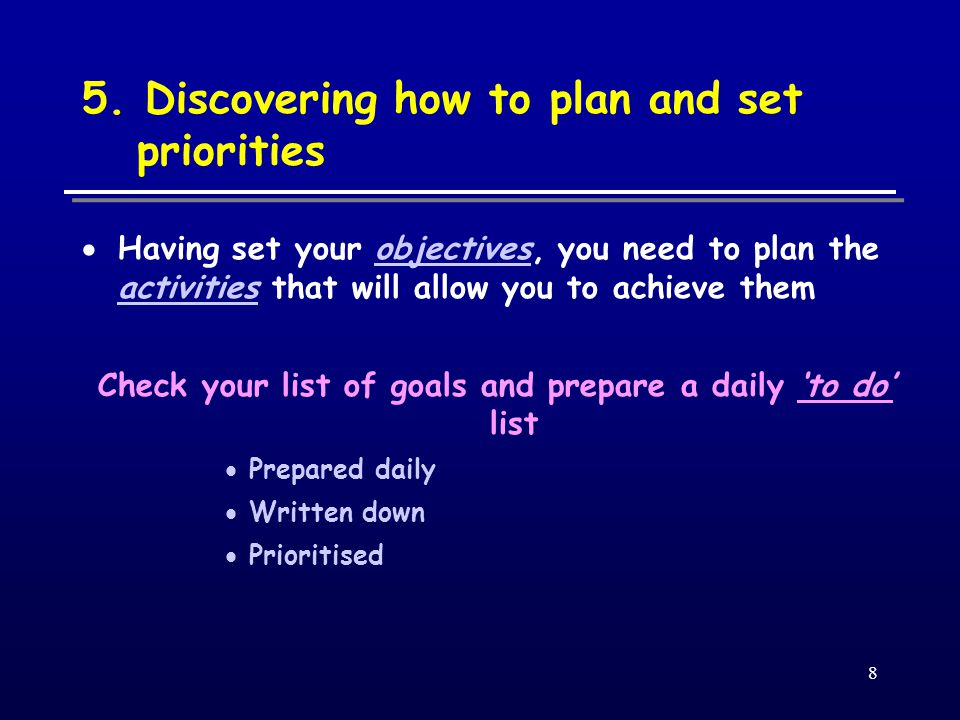  Keep the list simple (10mins) – it is a planning aid, not an end in itself  Don't use any old scrap of paper – small note pad is ideal  Prioritise tasks (either by order or a code) – a mix of priorities is best  Tasks which are 'high-value' are often different to those which have 'high urgency', but both are high priority  Probably won't accomplish everything on your list in one day – focus on the ones directed towards your goals  Go home feeling you achieved rather than just wasting your time Effective time management does not mean finishing everything