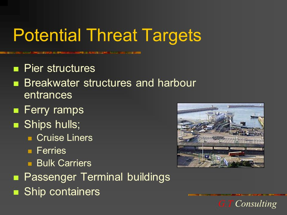 Potential Threat Targets Pier structures Breakwater structures and harbour entrances Ferry ramps Ships hulls; Cruise Liners Ferries Bulk Carriers Passenger Terminal buildings Ship containers G.T Consulting