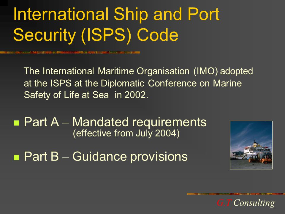 International Ship and Port Security (ISPS) Code The International Maritime Organisation (IMO) adopted at the ISPS at the Diplomatic Conference on Marine Safety of Life at Sea in 2002.