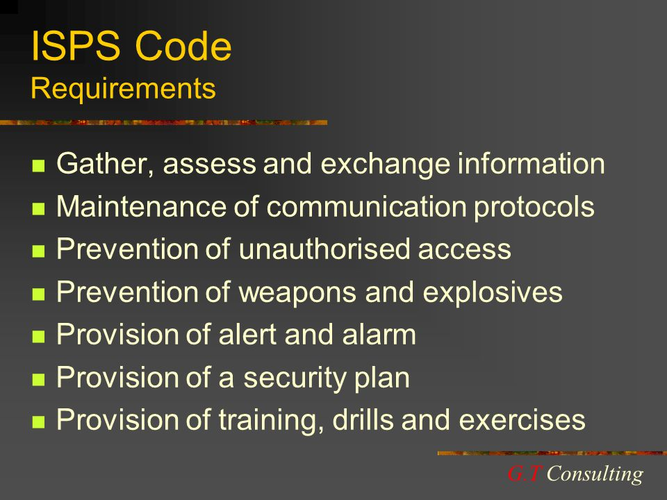 ISPS Code Requirements Gather, assess and exchange information Maintenance of communication protocols Prevention of unauthorised access Prevention of weapons and explosives Provision of alert and alarm Provision of a security plan Provision of training, drills and exercises G.T Consulting