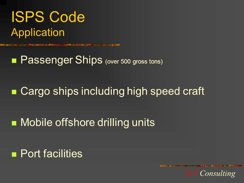 ISPS Code Application Passenger Ships (over 500 gross tons) Cargo ships including high speed craft Mobile offshore drilling units Port facilities G.T Consulting