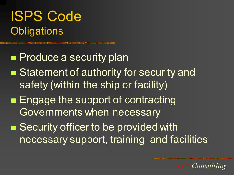 ISPS Code Obligations Produce a security plan Statement of authority for security and safety (within the ship or facility) Engage the support of contracting Governments when necessary Security officer to be provided with necessary support, training and facilities G.T Consulting