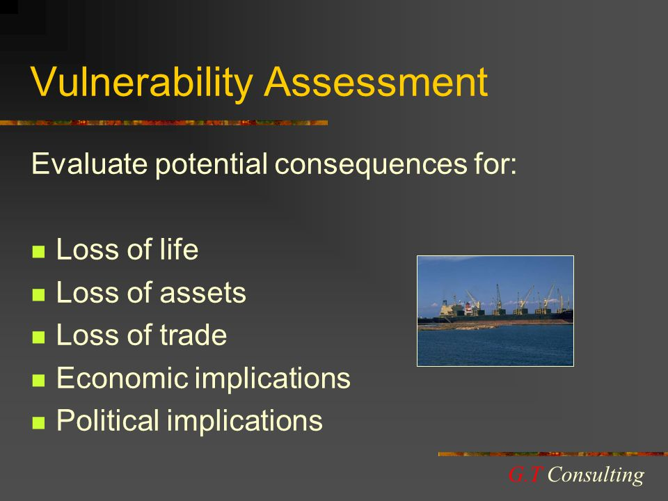 Vulnerability Assessment Evaluate potential consequences for: Loss of life Loss of assets Loss of trade Economic implications Political implications G.T Consulting