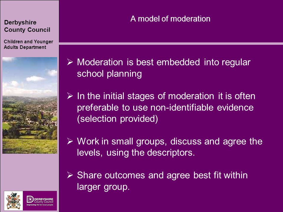 Derbyshire County Council Children and Younger Adults Department A model of moderation  Moderation is best embedded into regular school planning  In