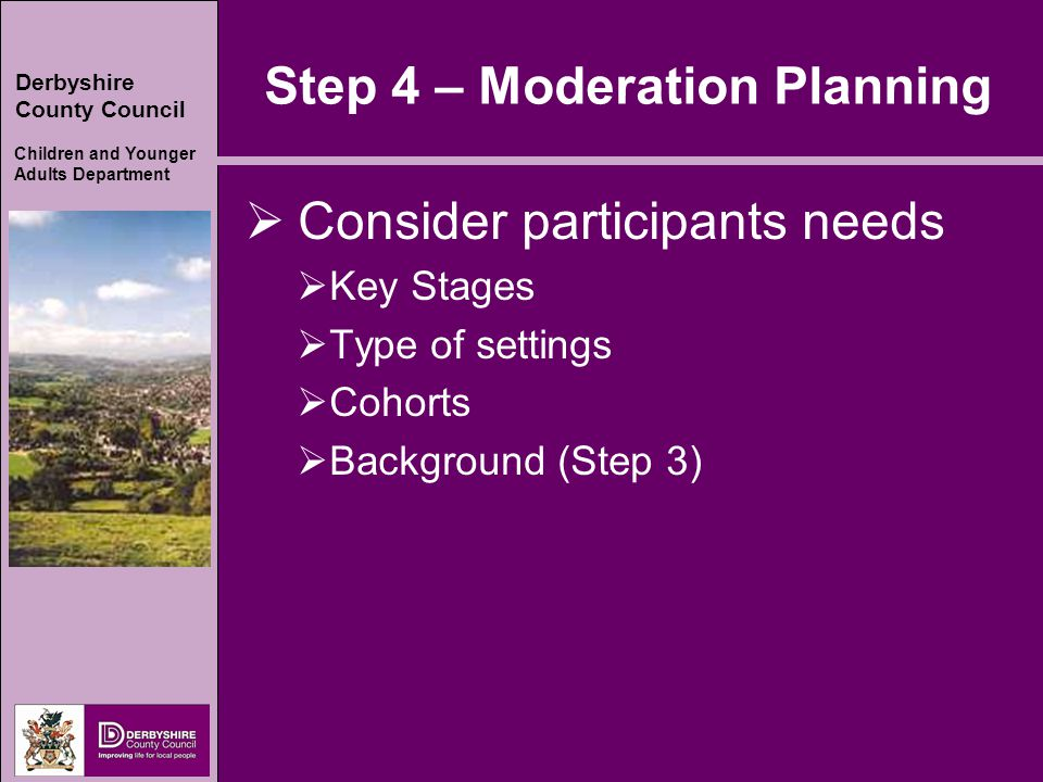 Derbyshire County Council Children and Younger Adults Department Step 5  Subject choice (reading, writing and number are good starting points)  Levelled evidence for moderation.