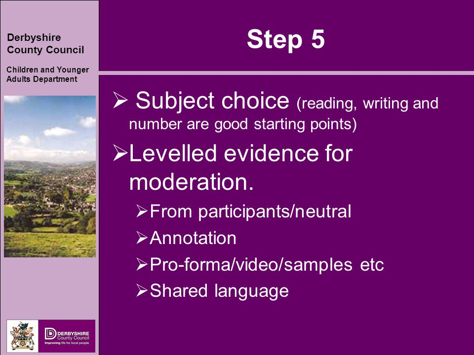 Derbyshire County Council Children and Younger Adults Department Step 5  Subject choice (reading, writing and number are good starting points)  Leve