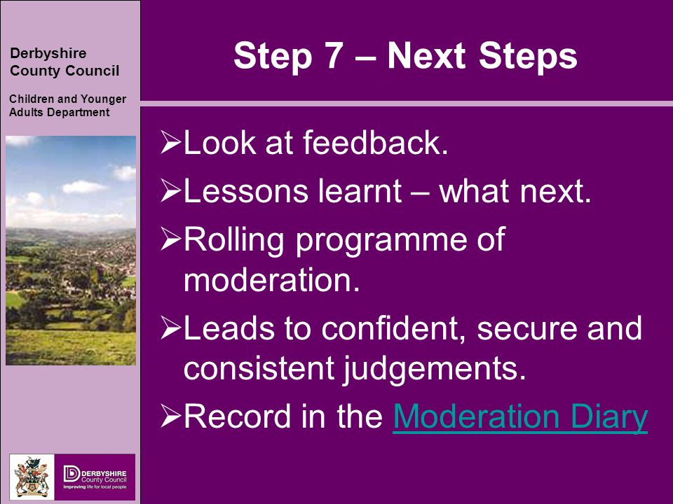 Derbyshire County Council Children and Younger Adults Department Step 7 – Next Steps  Look at feedback.  Lessons learnt – what next.  Rolling progr
