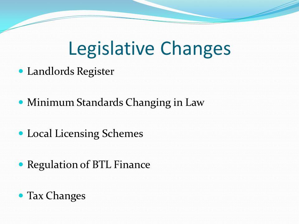 Legislative Changes Landlords Register Minimum Standards Changing in Law Local Licensing Schemes Regulation of BTL Finance Tax Changes